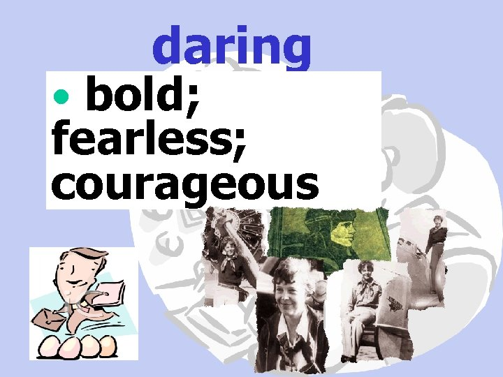 daring • bold; fearless; courageous