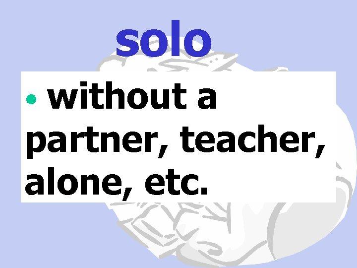 solo • without a partner, teacher, alone, etc.