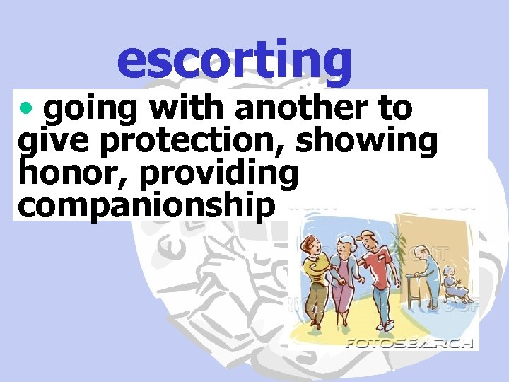 escorting • going with another to give protection, showing honor, providing companionship