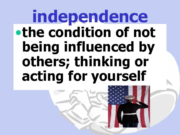 independence • the condition of not being influenced by others; thinking or acting for