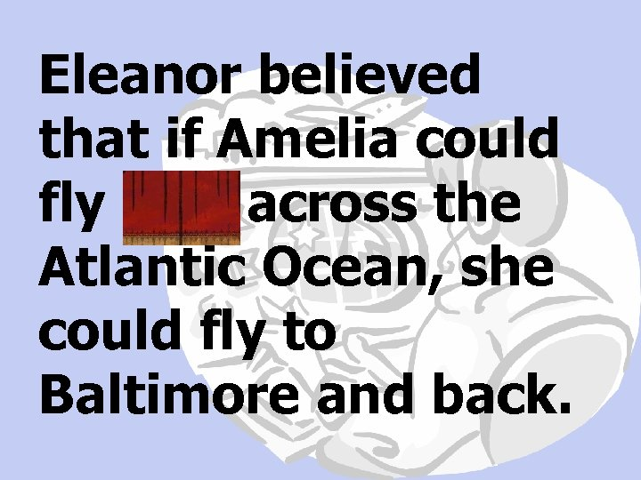 Eleanor believed that if Amelia could fly solo across the Atlantic Ocean, she could