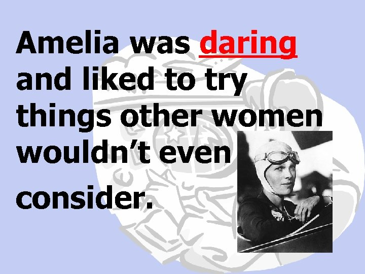 Amelia was daring and liked to try things other women wouldn't even consider.