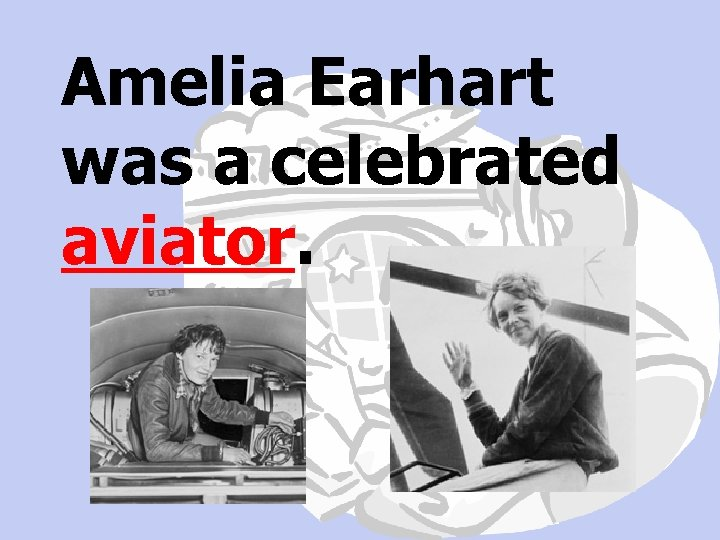 Amelia Earhart was a celebrated aviator.