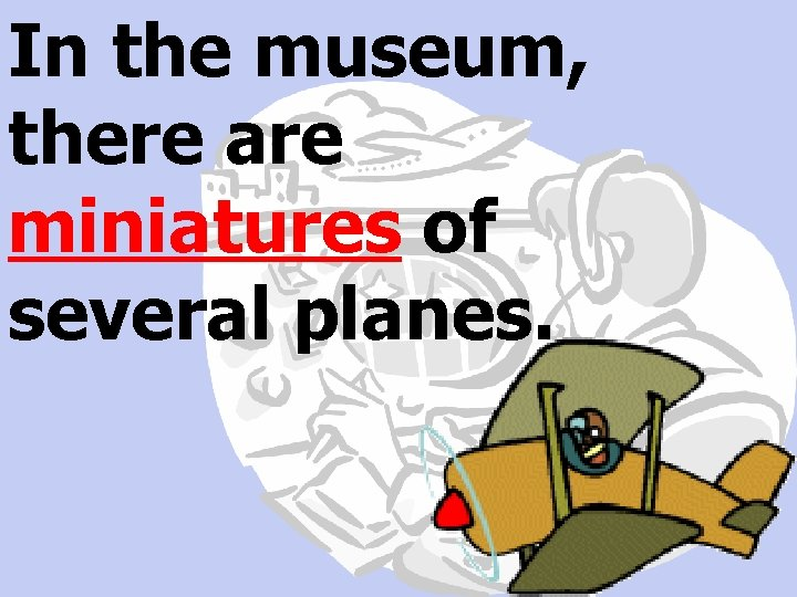 In the museum, there are miniatures of several planes.