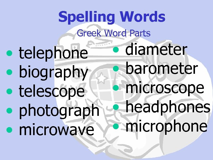 Spelling Words Greek Word Parts • • • telephone biography telescope photograph microwave •