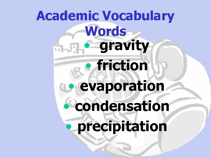 Academic Vocabulary Words • gravity • friction • evaporation • condensation • precipitation