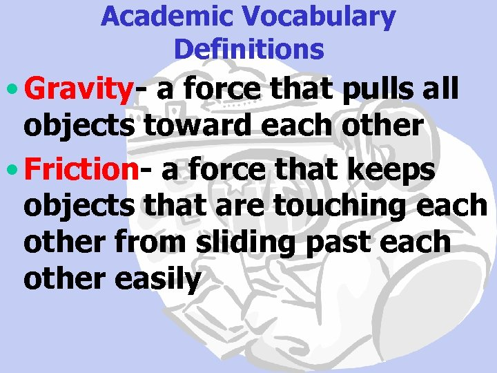 Academic Vocabulary Definitions • Gravity- a force that pulls all objects toward each other