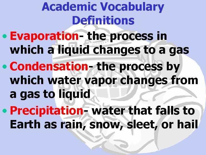 Academic Vocabulary Definitions • Evaporation- the process in which a liquid changes to a