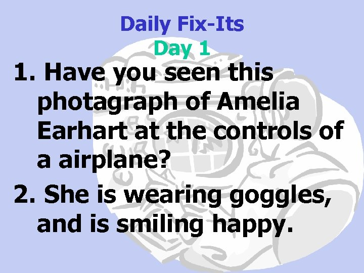 Daily Fix-Its Day 1 1. Have you seen this photagraph of Amelia Earhart at