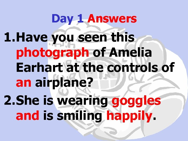 Day 1 Answers 1. Have you seen this photograph of Amelia Earhart at the