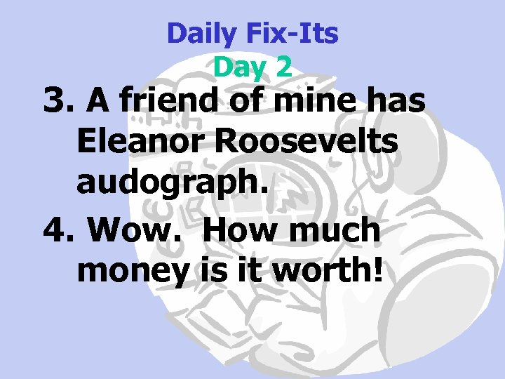 Daily Fix-Its Day 2 3. A friend of mine has Eleanor Roosevelts audograph. 4.