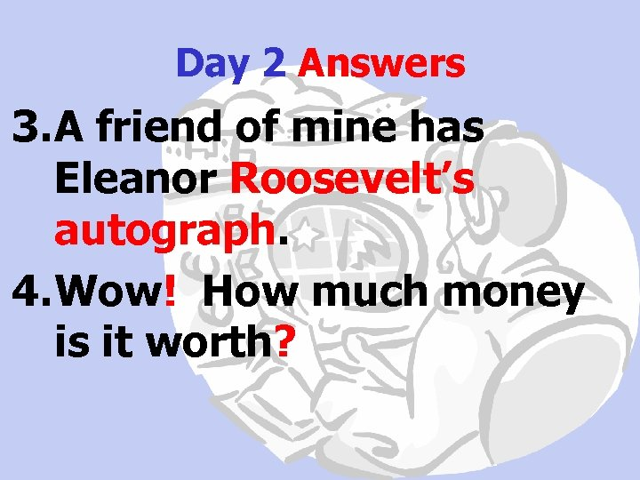 Day 2 Answers 3. A friend of mine has Eleanor Roosevelt's autograph. 4. Wow!
