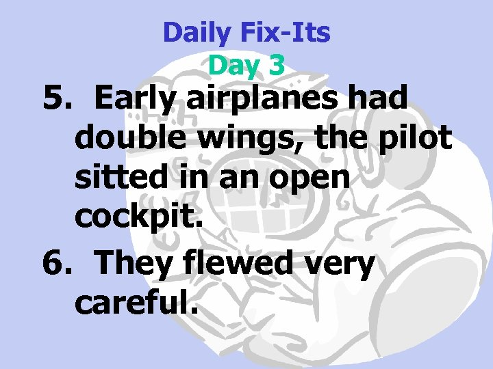 Daily Fix-Its Day 3 5. Early airplanes had double wings, the pilot sitted in
