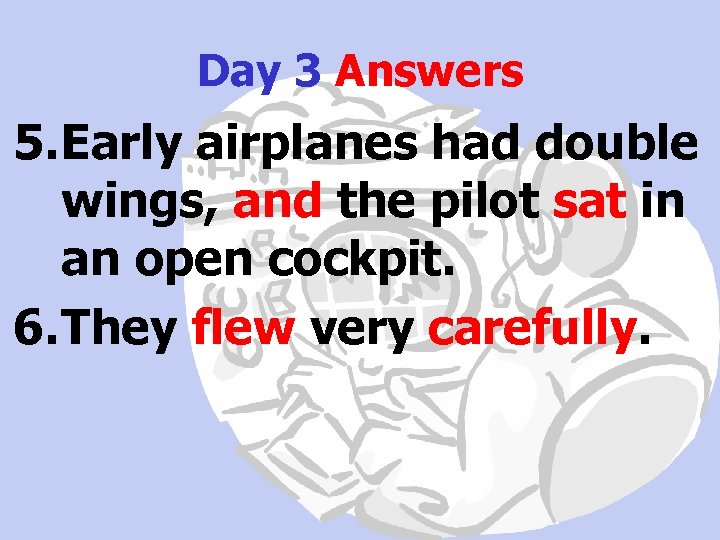 Day 3 Answers 5. Early airplanes had double wings, and the pilot sat in