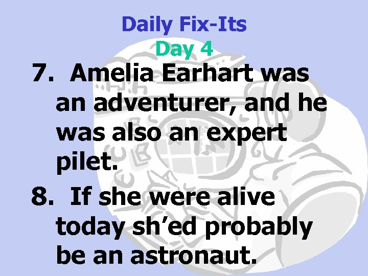 Daily Fix-Its Day 4 7. Amelia Earhart was an adventurer, and he was also