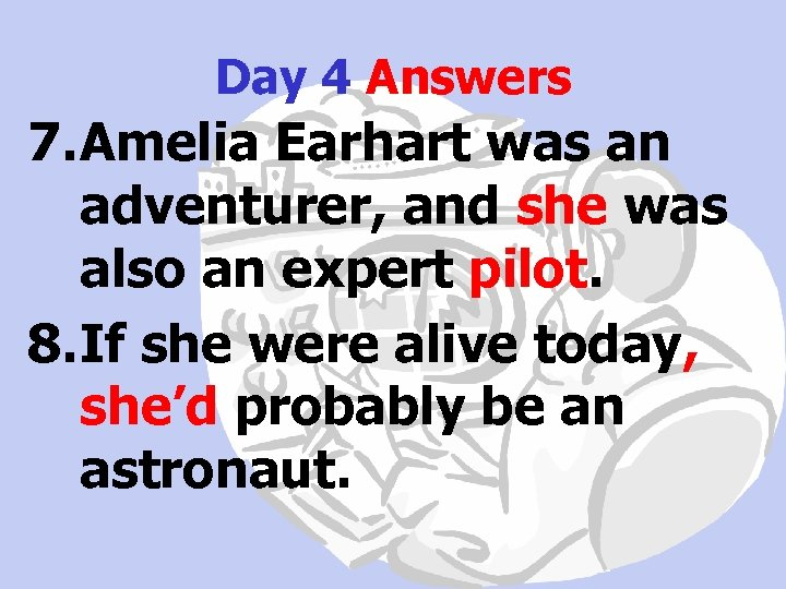 Day 4 Answers 7. Amelia Earhart was an adventurer, and she was also an