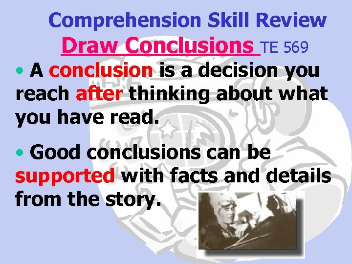 Comprehension Skill Review Draw Conclusions TE 569 • A conclusion is a decision you