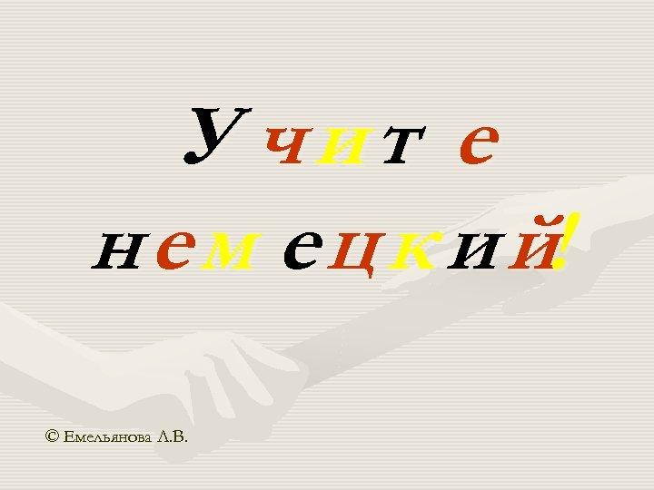 У чит е н е м е ц к и й! © Емельянова Л.