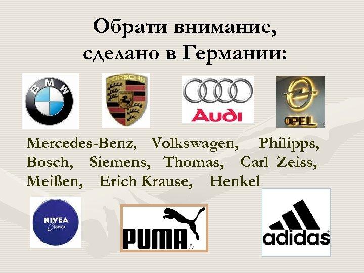 Обрати внимание, сделано в Германии: Mercedes-Benz, Volkswagen, Philipps, Bosch, Siemens, Thomas, Carl Zeiss, Meißen,