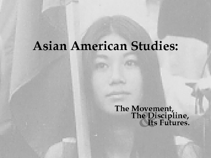 Asian American Studies: The Movement, The Discipline, Its Futures. &