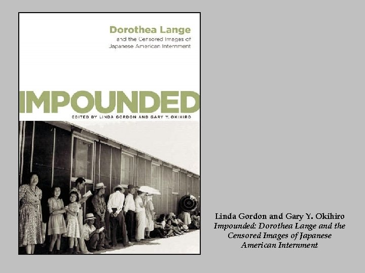 Linda Gordon and Gary Y. Okihiro Impounded: Dorothea Lange and the Censored Images of