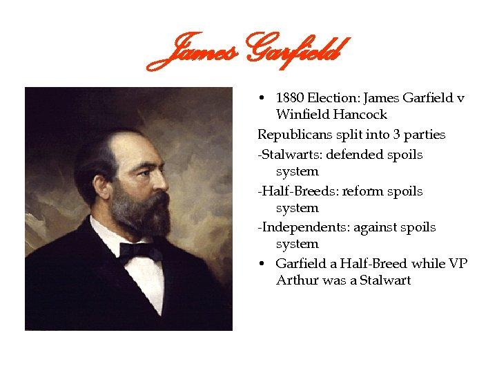 James Garfield • 1880 Election: James Garfield v Winfield Hancock Republicans split into 3