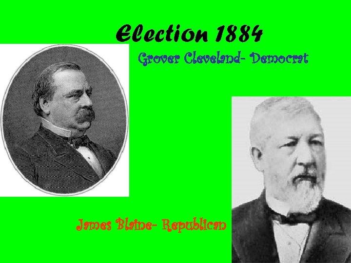 Election 1884 Grover Cleveland- Democrat James Blaine- Republican