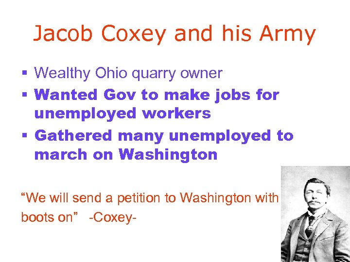 Jacob Coxey and his Army § Wealthy Ohio quarry owner § Wanted Gov to