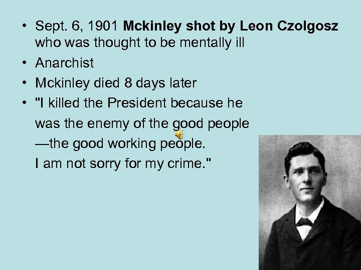 • Sept. 6, 1901 Mckinley shot by Leon Czolgosz who was thought to