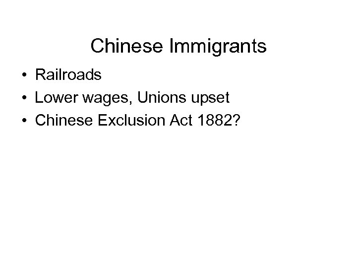 Chinese Immigrants • Railroads • Lower wages, Unions upset • Chinese Exclusion Act 1882?