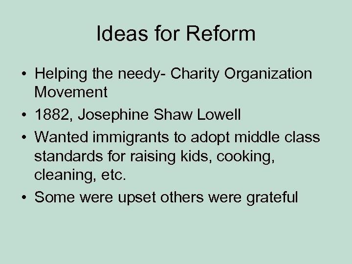 Ideas for Reform • Helping the needy- Charity Organization Movement • 1882, Josephine Shaw