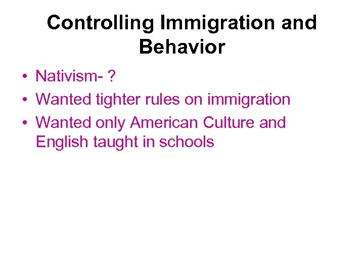 Controlling Immigration and Behavior • Nativism- ? • Wanted tighter rules on immigration •