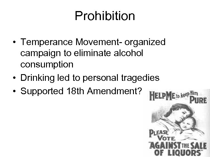 Prohibition • Temperance Movement- organized campaign to eliminate alcohol consumption • Drinking led to