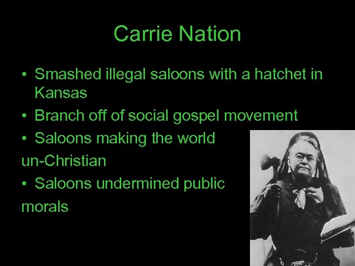 Carrie Nation • Smashed illegal saloons with a hatchet in Kansas • Branch off