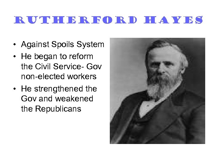 Rutherford Hayes • Against Spoils System • He began to reform the Civil Service-