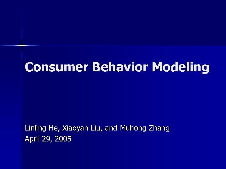 Consumer Behavior Modeling Linling He, Xiaoyan Liu, and Muhong Zhang April 29, 2005