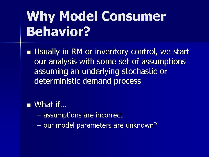 Why Model Consumer Behavior? n Usually in RM or inventory control, we start our