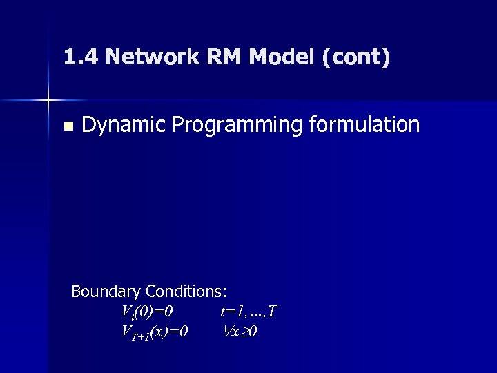 1. 4 Network RM Model (cont) n Dynamic Programming formulation Boundary Conditions: Vt(0)=0 t=1,