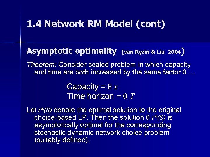 1. 4 Network RM Model (cont) Asymptotic optimality (van Ryzin & Liu 2004) Theorem:
