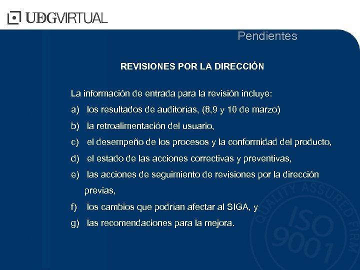Pendientes REVISIONES POR LA DIRECCIÓN La información de entrada para la revisión incluye: