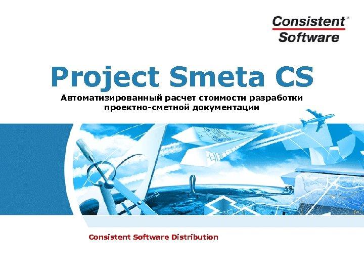 Project Smeta CS Автоматизированный расчет стоимости разработки проектно-сметной документации Consistent Software Distribution