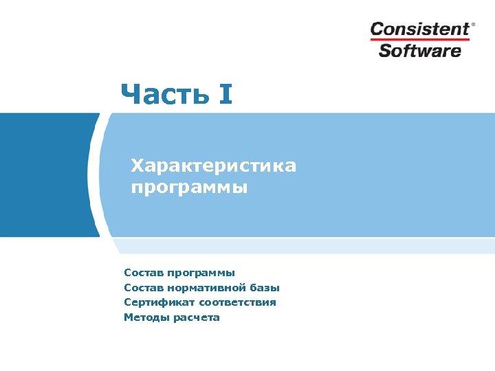 Часть I Характеристика программы Состав нормативной базы Сертификат соответствия Методы расчета