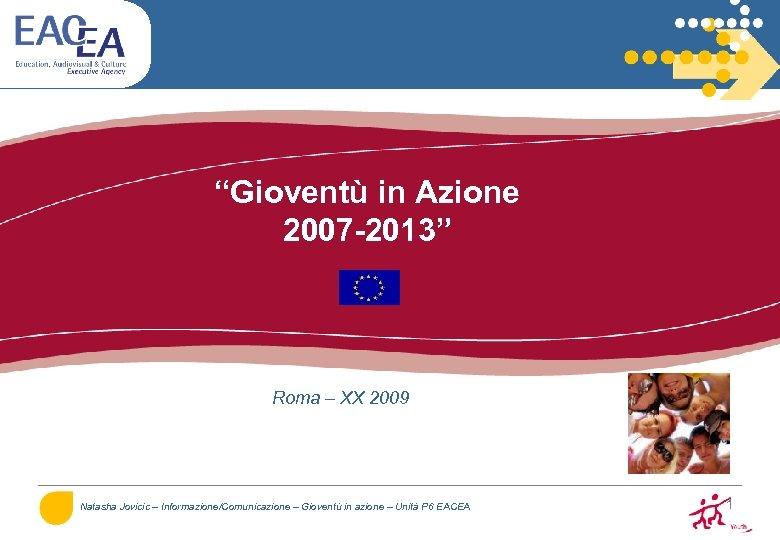 """""""Gioventù in Azione 2007 -2013"""" Roma – XX 2009 Natasha Jovicic – Informazione/Comunicazione –"""