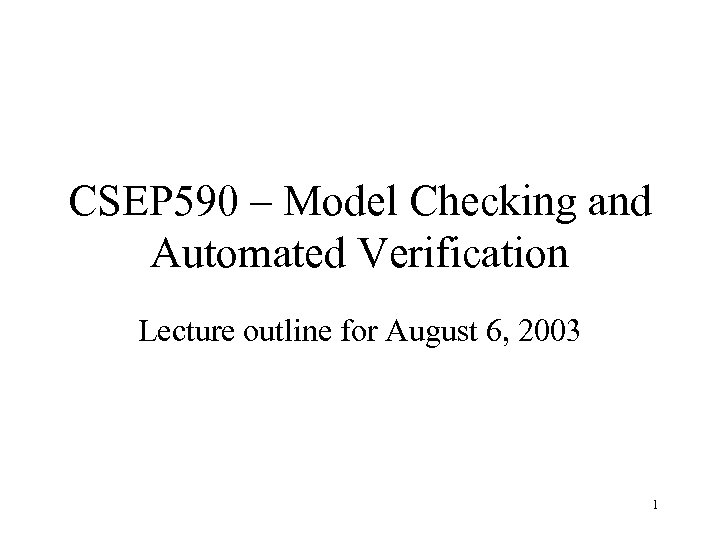CSEP 590 – Model Checking and Automated Verification Lecture outline for August 6, 2003