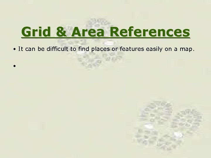 Grid & Area References • It can be difficult to find places or features