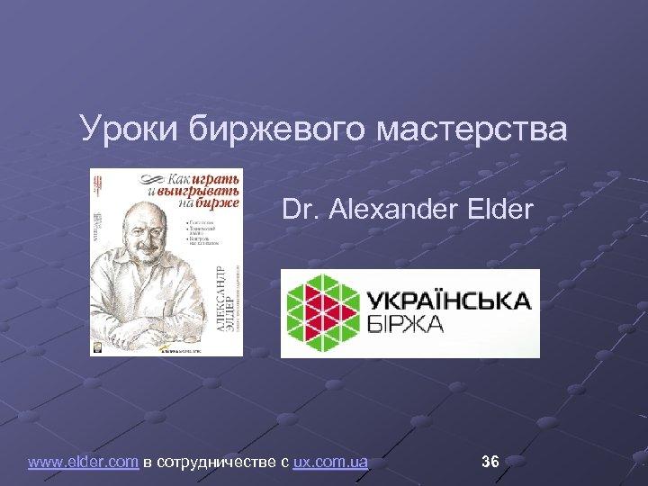Уроки биржевого мастерства Dr. Alexander Elder www. elder. com в сотрудничестве с ux. com.