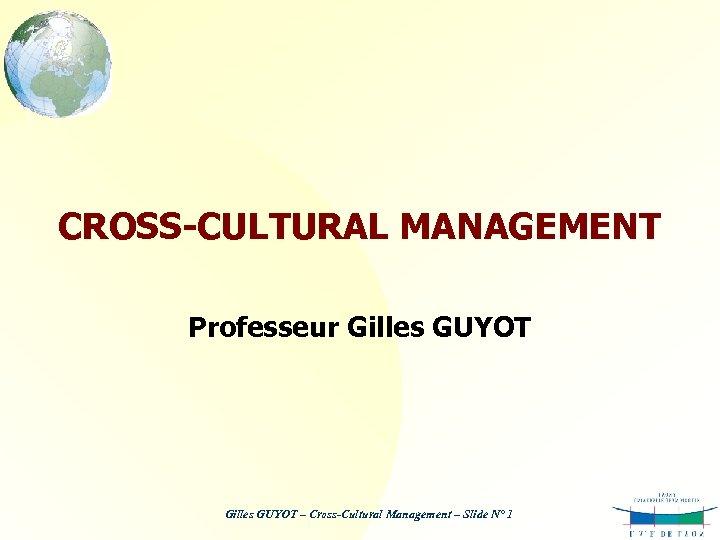 CROSS-CULTURAL MANAGEMENT Professeur Gilles GUYOT – Cross-Cultural Management – Slide N° 1