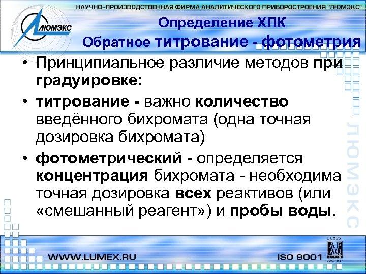 Определение ХПК Обратное титрование - фотометрия • Принципиальное различие методов при градуировке: • титрование