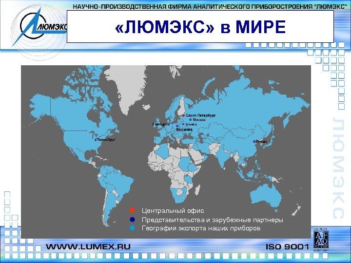 «ЛЮМЭКС» в МИРЕ Центральный офис Представительства и зарубежные партнеры География экспорта наших приборов