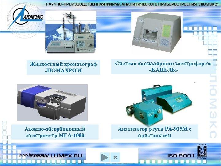Жидкостный хроматограф ЛЮМАХРОМ Атомно-абсорбционный спектрометр МГА-1000 www. lumex. ru Система капиллярного электрофореза «КАПЕЛЬ» Анализатор